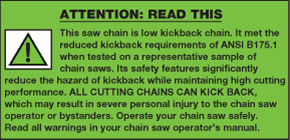 ATTENTION: This saw chain is low kickback chain. It met the reduced kickback requirements of ANSI B175.1 when tested on a representative sample of chain saws. Its safety features significantly reduce the hazard of kickback while maintaining high cutting performance. ALL CUTTING CHAINS CAN KICK BACK, which may result in severe personal injury to the chain saw operator or bystanders. Operate your chain saw safely. Read all warnings in your chain saw operator's manual.