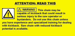 WARNING: This chain may be capable of kickback that could result in serious injury to the saw operator or bystanders. Do not use this chain unless you have experience and specialized training for dealing with kickback. Saw chain with reduced kickback potential is available.